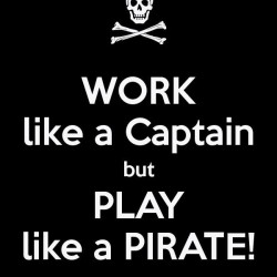 WORK like a Captain but PLAY like a PIRATE!